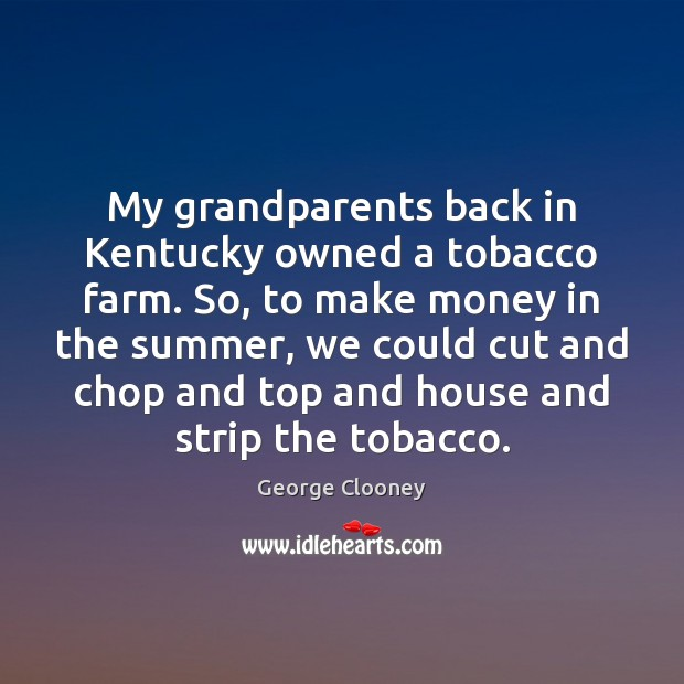 My grandparents back in Kentucky owned a tobacco farm. So, to make George Clooney Picture Quote