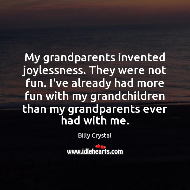 Image, My grandparents invented joylessness. They were not fun. I've already had more