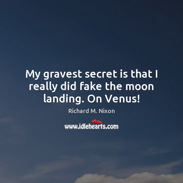 My gravest secret is that I really did fake the moon landing. On Venus! Richard M. Nixon Picture Quote