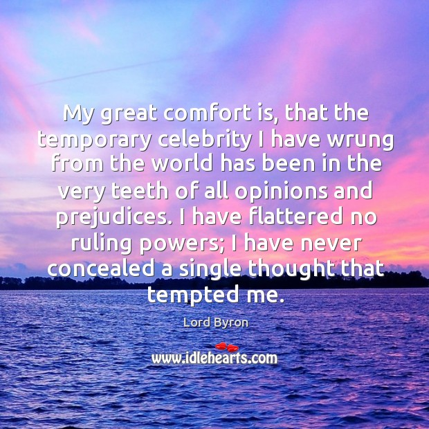 Image, My great comfort is, that the temporary celebrity I have wrung from