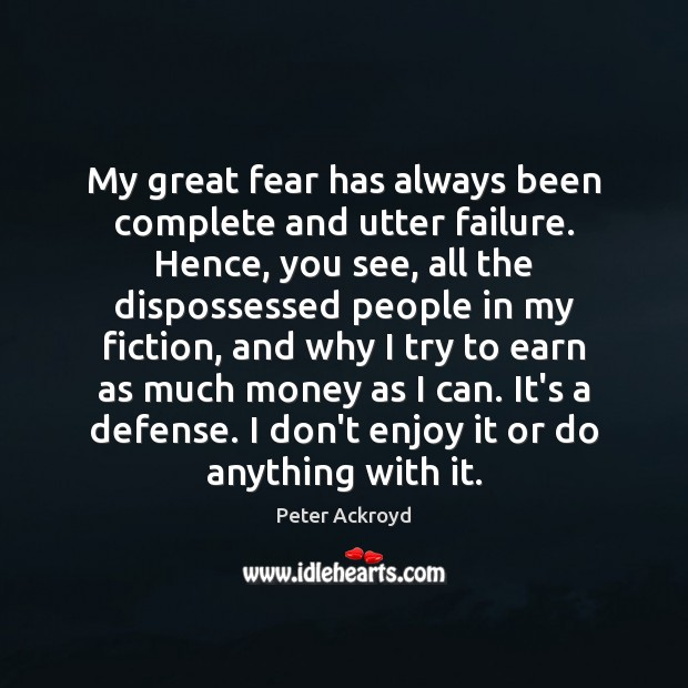My great fear has always been complete and utter failure. Hence, you Image