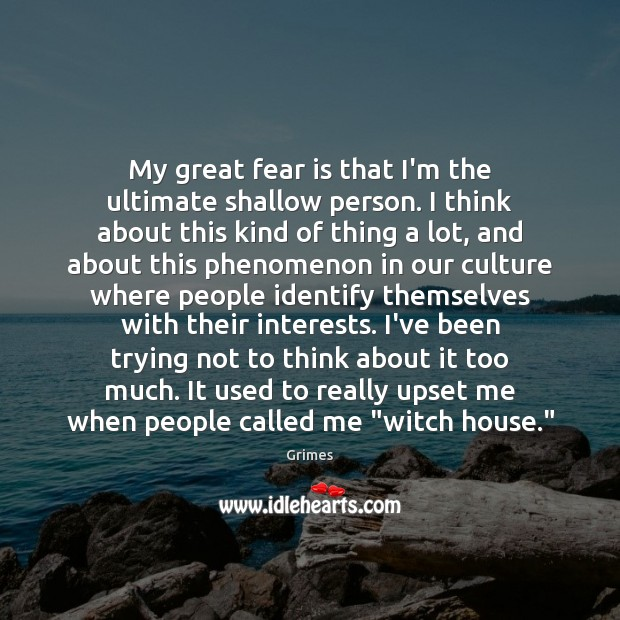 My great fear is that I'm the ultimate shallow person. I think Image
