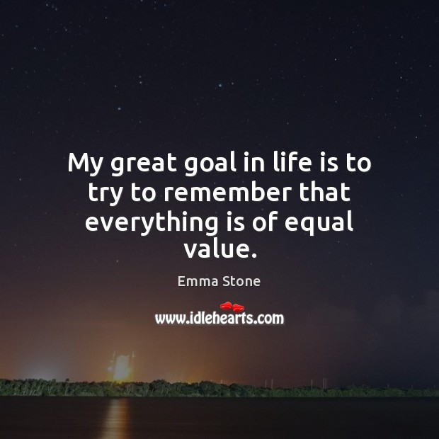 My great goal in life is to try to remember that everything is of equal value. Emma Stone Picture Quote
