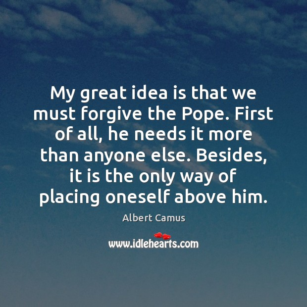 Image about My great idea is that we must forgive the Pope. First of