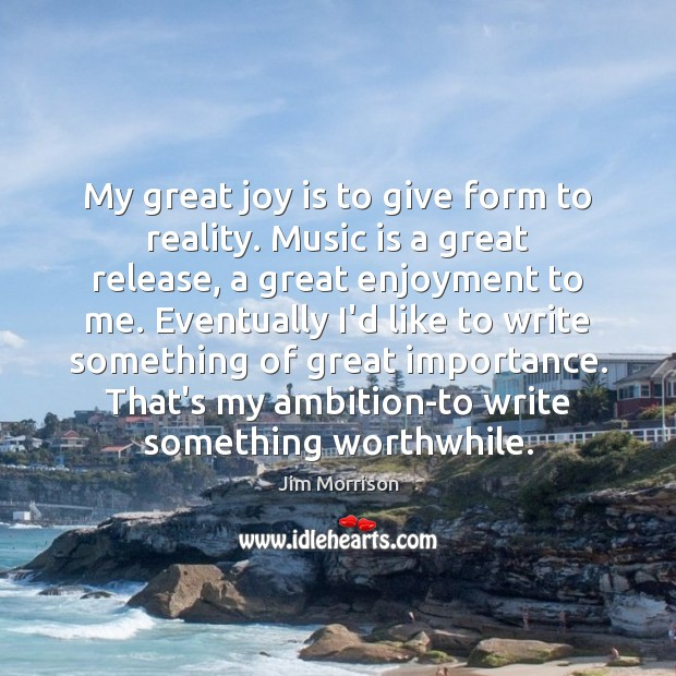 My great joy is to give form to reality. Music is a Image