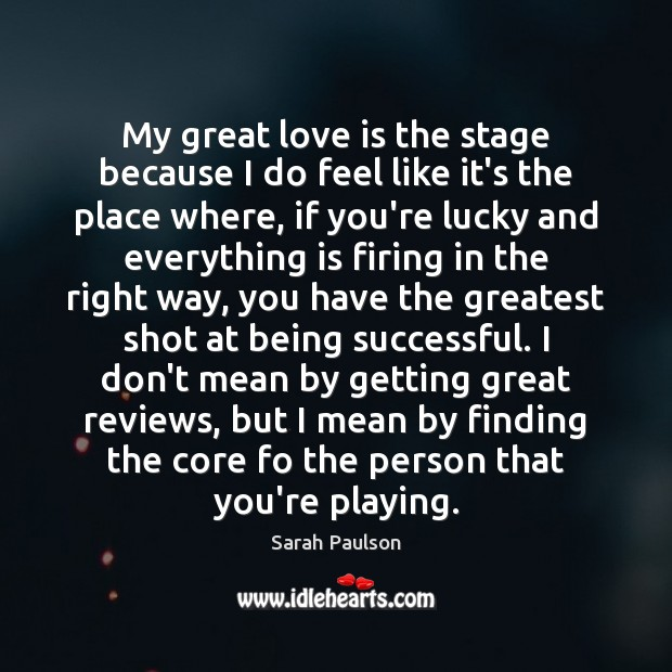 My great love is the stage because I do feel like it's Being Successful Quotes Image