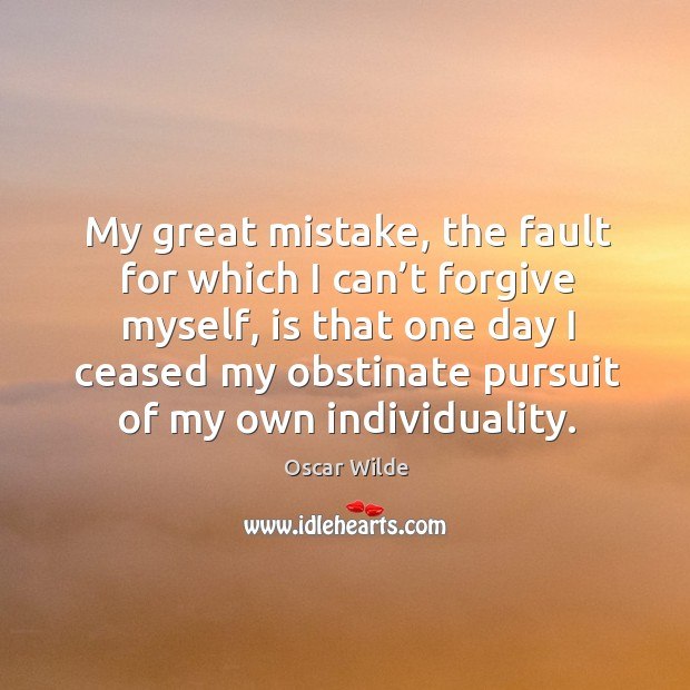 Image, My great mistake, the fault for which I can't forgive myself, is that one day I ceased