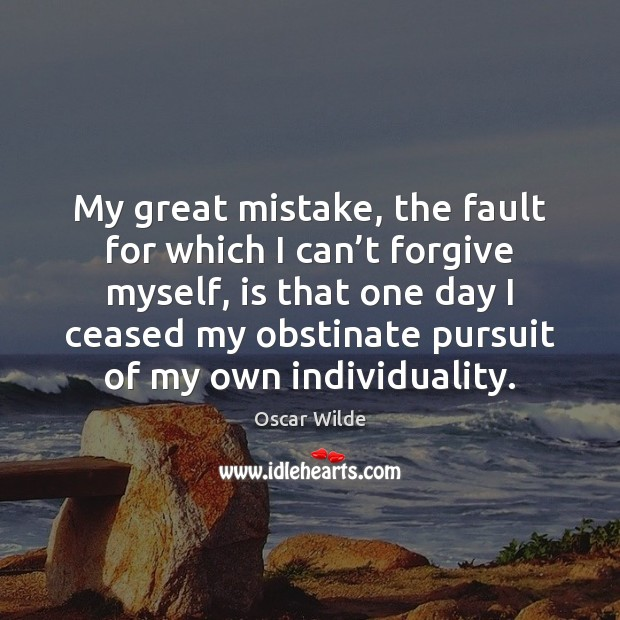 Image, My great mistake, the fault for which I can't forgive myself,