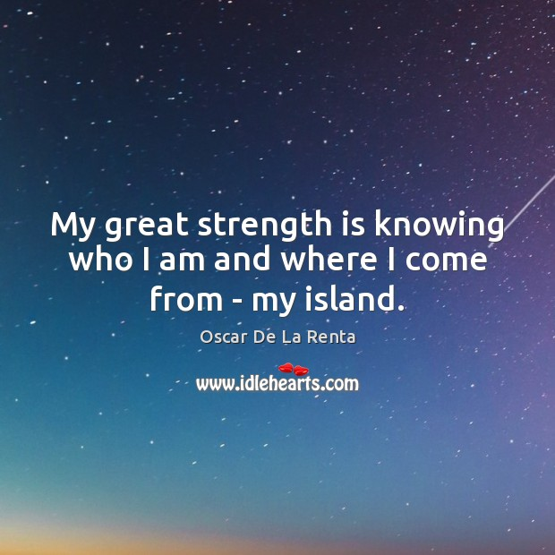 My great strength is knowing who I am and where I come from – my island. Oscar De La Renta Picture Quote