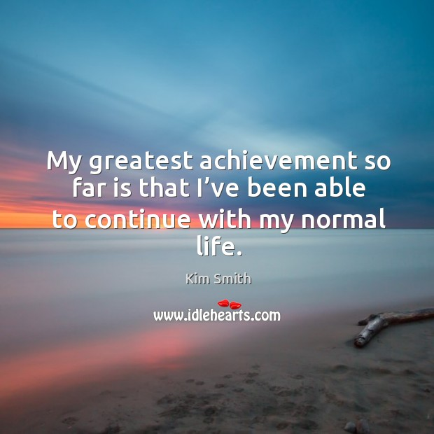 My greatest achievement so far is that I've been able to continue with my normal life. Image