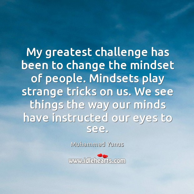 My greatest challenge has been to change the mindset of people. Mindsets Image