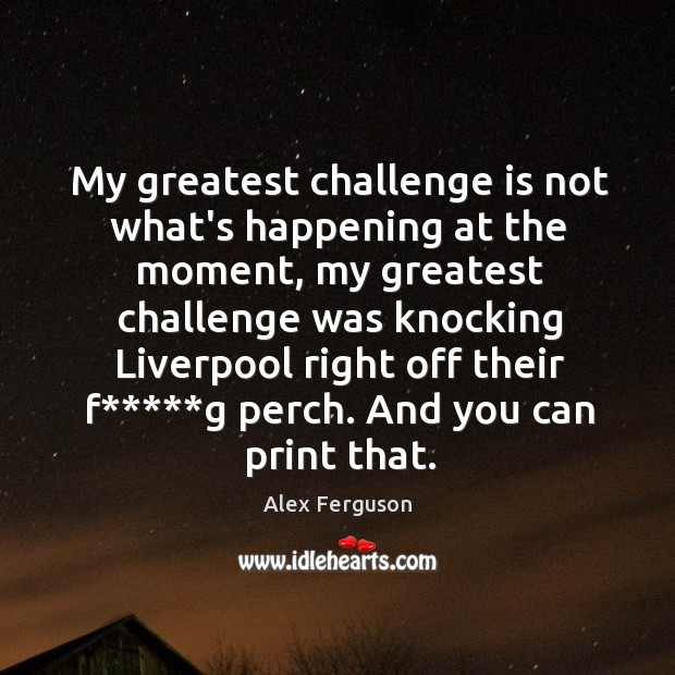 My greatest challenge is not what's happening at the moment, my greatest Image