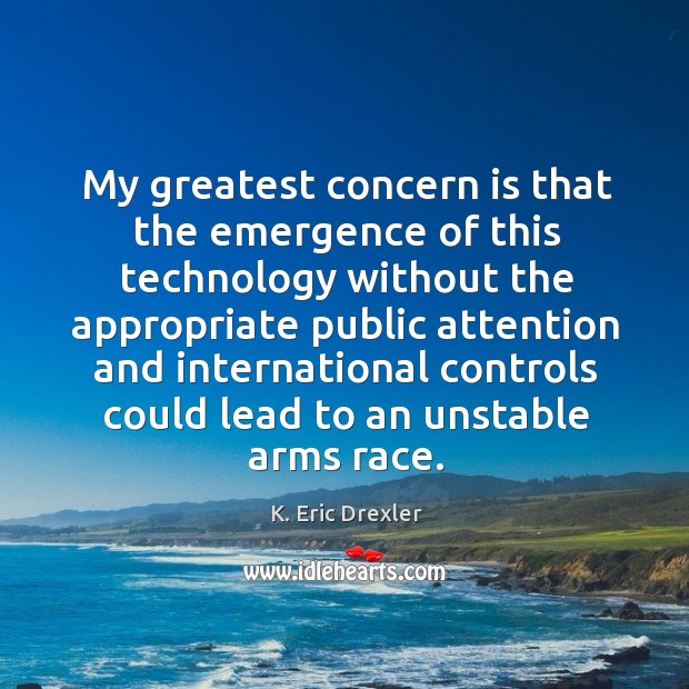 My greatest concern is that the emergence of this technology without the K. Eric Drexler Picture Quote