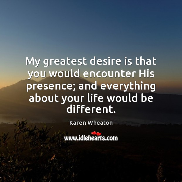 My greatest desire is that you would encounter His presence; and everything Desire Quotes Image