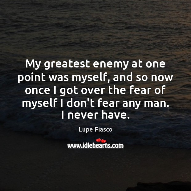 My greatest enemy at one point was myself, and so now once Image
