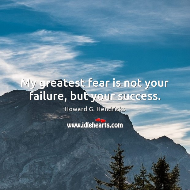 My greatest fear is not your failure, but your success. Howard G. Hendricks Picture Quote