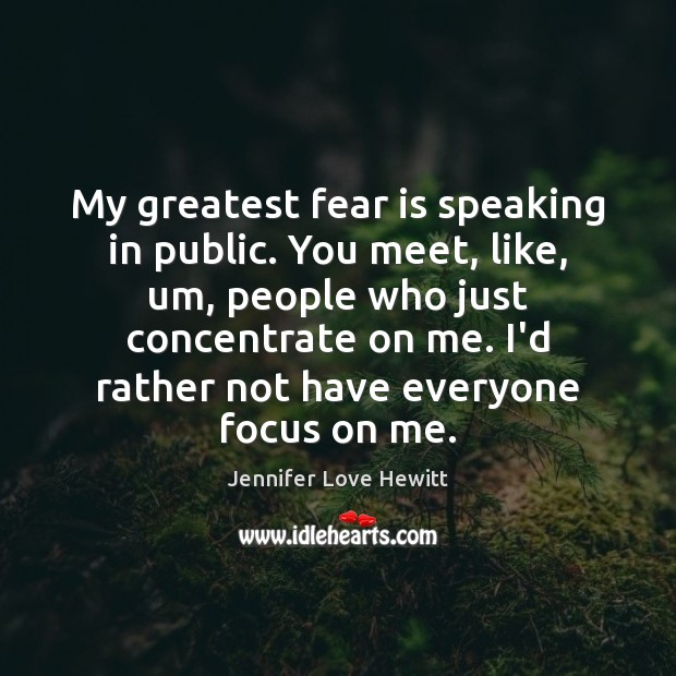 My greatest fear is speaking in public. You meet, like, um, people Jennifer Love Hewitt Picture Quote