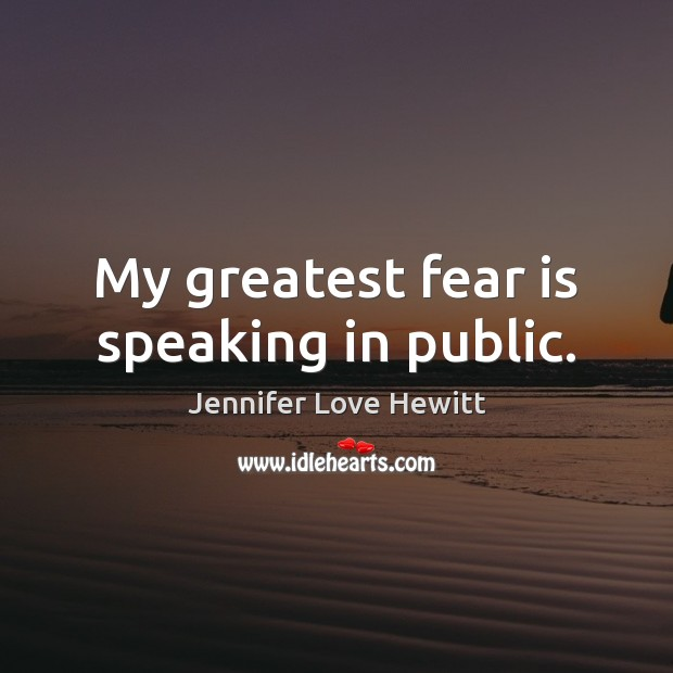 My greatest fear is speaking in public. Jennifer Love Hewitt Picture Quote