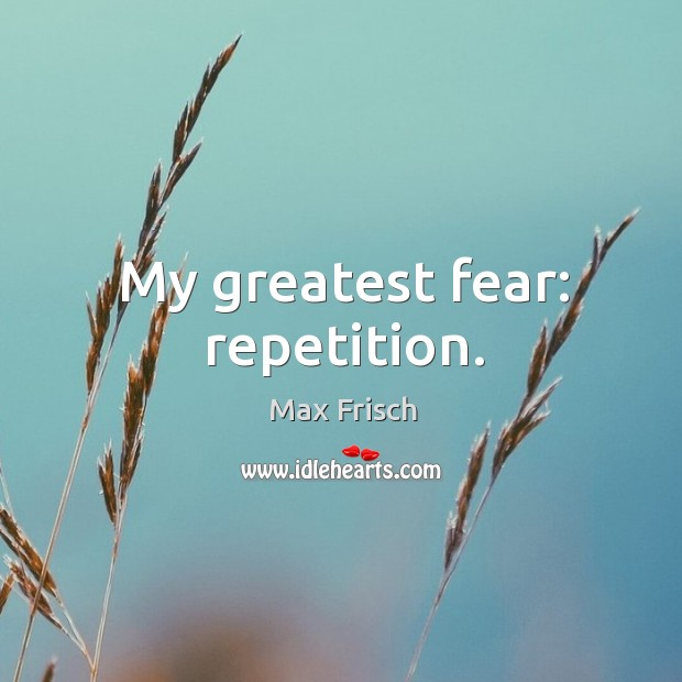 My greatest fear: repetition. Max Frisch Picture Quote
