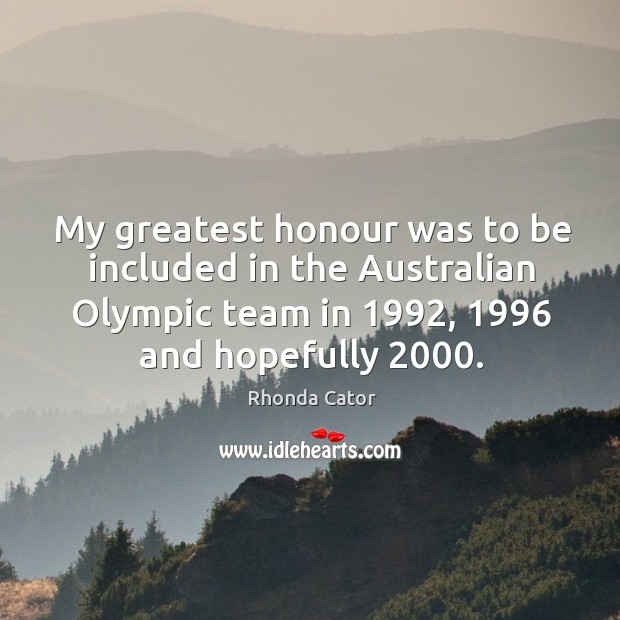 My greatest honour was to be included in the australian olympic team in 1992, 1996 and hopefully 2000. Image