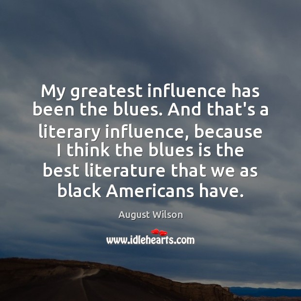 My greatest influence has been the blues. And that's a literary influence, August Wilson Picture Quote