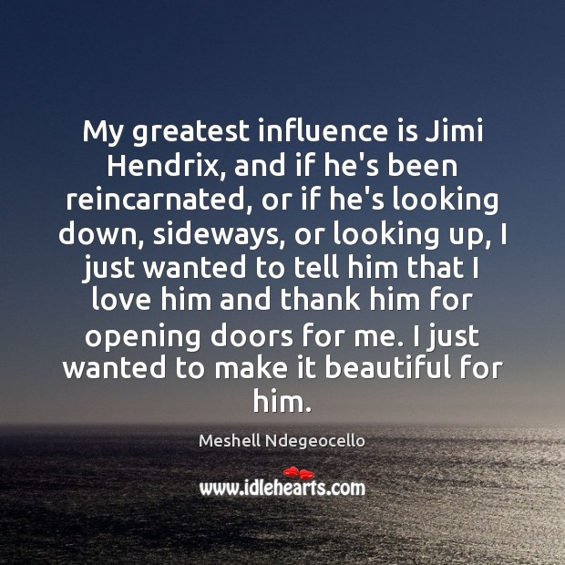 My greatest influence is Jimi Hendrix, and if he's been reincarnated, or Image