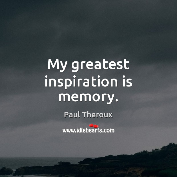 My greatest inspiration is memory. Paul Theroux Picture Quote
