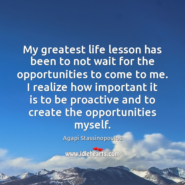 My greatest life lesson has been to not wait for the opportunities Agapi Stassinopoulos Picture Quote