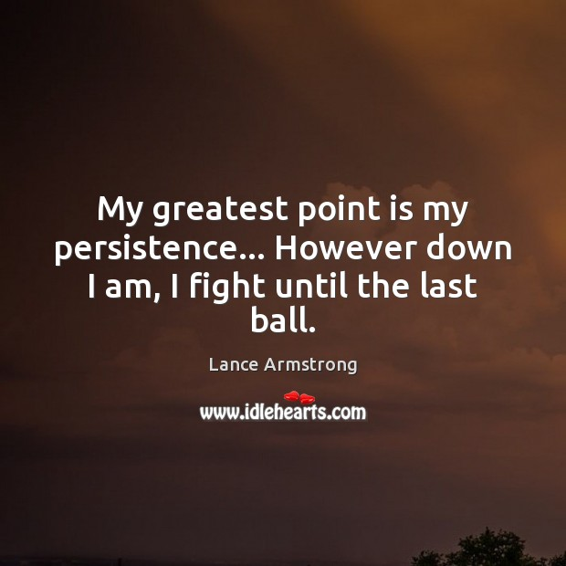 My greatest point is my persistence… However down I am, I fight until the last ball. Lance Armstrong Picture Quote