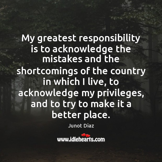 My greatest responsibility is to acknowledge the mistakes and the shortcomings of Responsibility Quotes Image