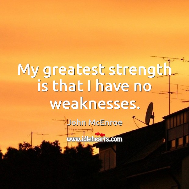 My greatest strength is that I have no weaknesses. John McEnroe Picture Quote