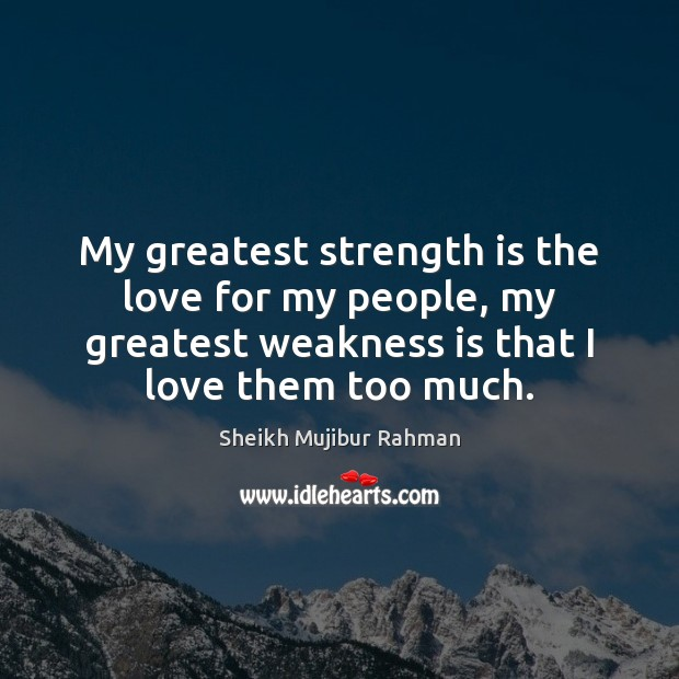 My greatest strength is the love for my people, my greatest weakness Image