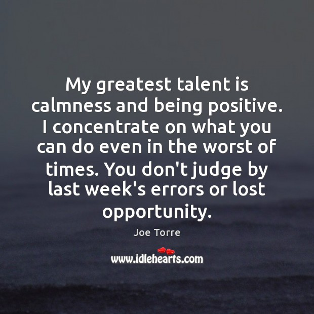 My greatest talent is calmness and being positive. I concentrate on what Don't Judge Quotes Image