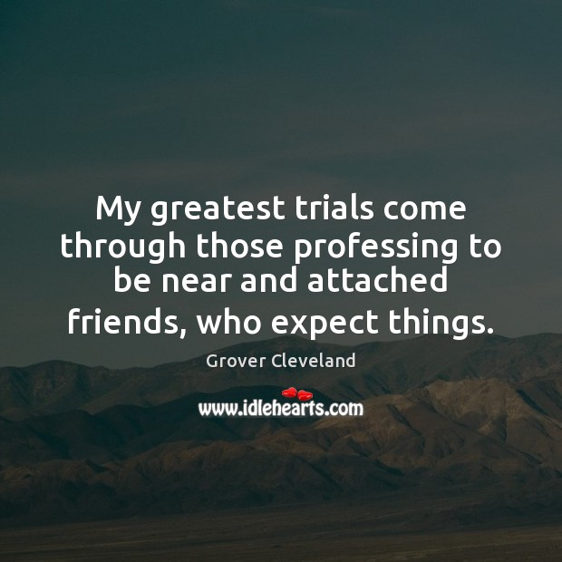My greatest trials come through those professing to be near and attached Image
