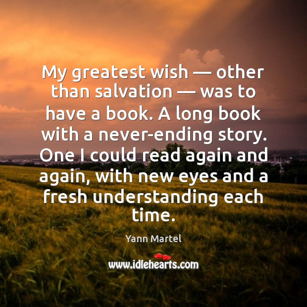 My greatest wish — other than salvation — was to have a book. A Yann Martel Picture Quote
