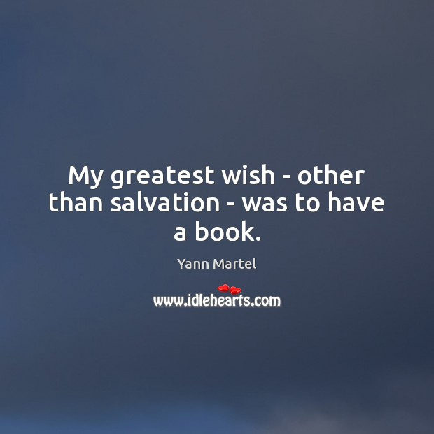 My greatest wish – other than salvation – was to have a book. Yann Martel Picture Quote