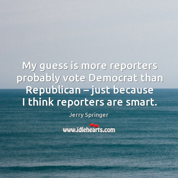 My guess is more reporters probably vote democrat than republican – just because I think reporters are smart. Image