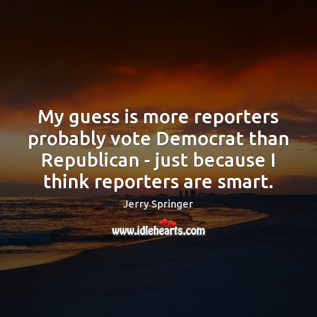 Image, My guess is more reporters probably vote Democrat than Republican – just
