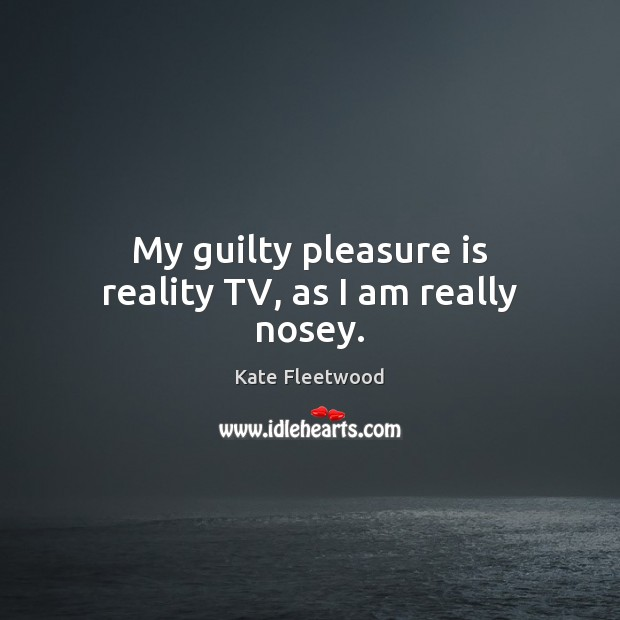 My guilty pleasure is reality TV, as I am really nosey. Guilty Quotes Image