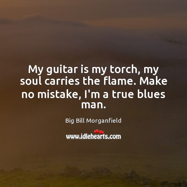 Image, My guitar is my torch, my soul carries the flame. Make no mistake, I'm a true blues man.