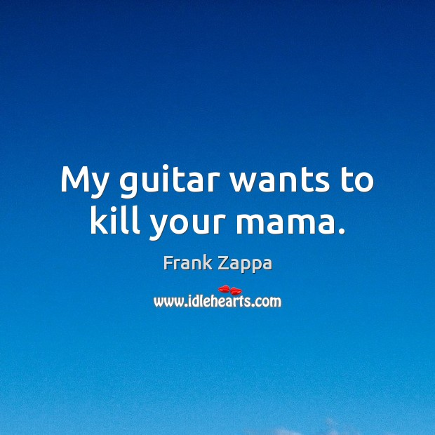 Image, My guitar wants to kill your mama.
