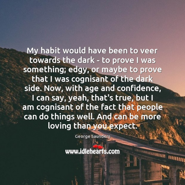 My habit would have been to veer towards the dark – to George Saunders Picture Quote