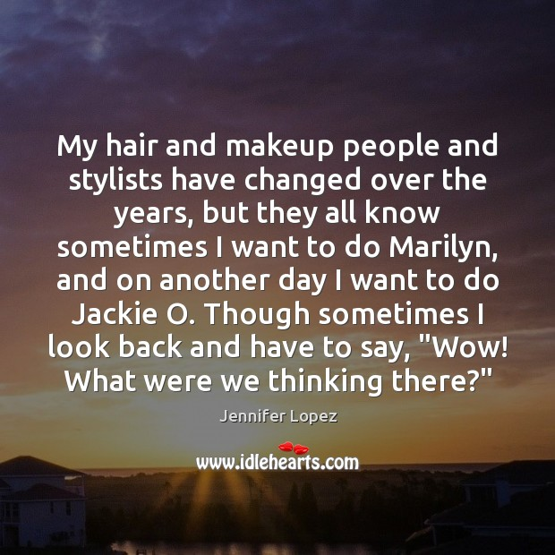 My hair and makeup people and stylists have changed over the years, Jennifer Lopez Picture Quote