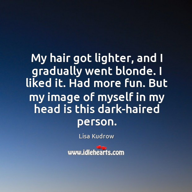 My hair got lighter, and I gradually went blonde. I liked it. Had more fun. Lisa Kudrow Picture Quote