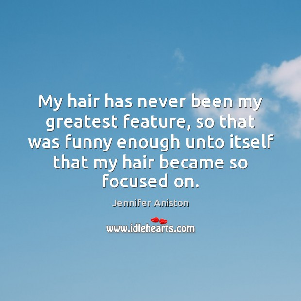 My hair has never been my greatest feature, so that was funny Jennifer Aniston Picture Quote