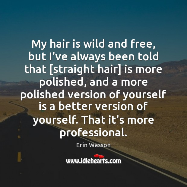 My hair is wild and free, but I've always been told that [ Image