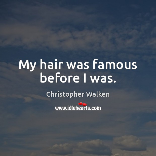 My hair was famous before I was. Christopher Walken Picture Quote