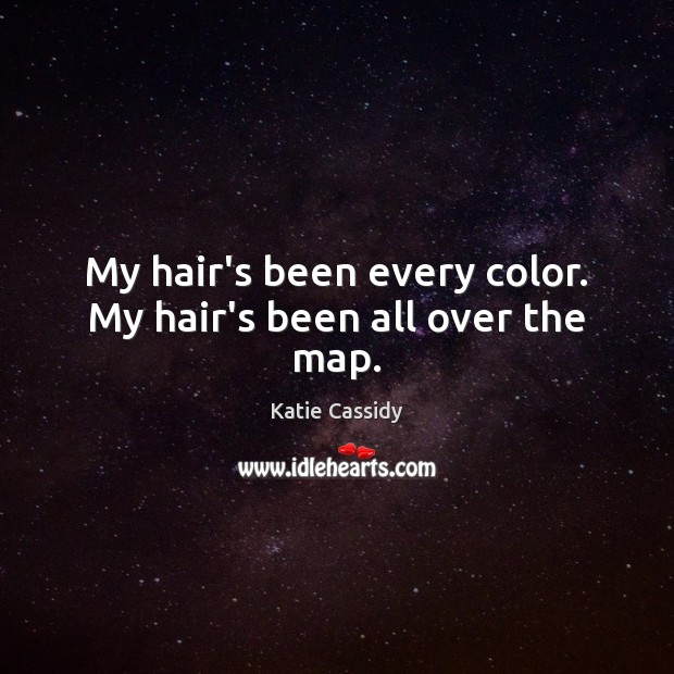 My hair's been every color. My hair's been all over the map. Image