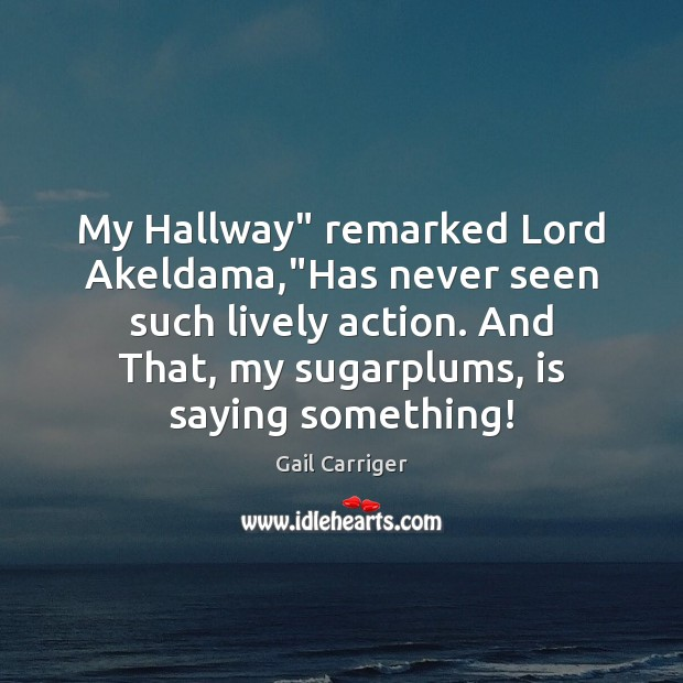 """My Hallway"""" remarked Lord Akeldama,""""Has never seen such lively action. And Gail Carriger Picture Quote"""