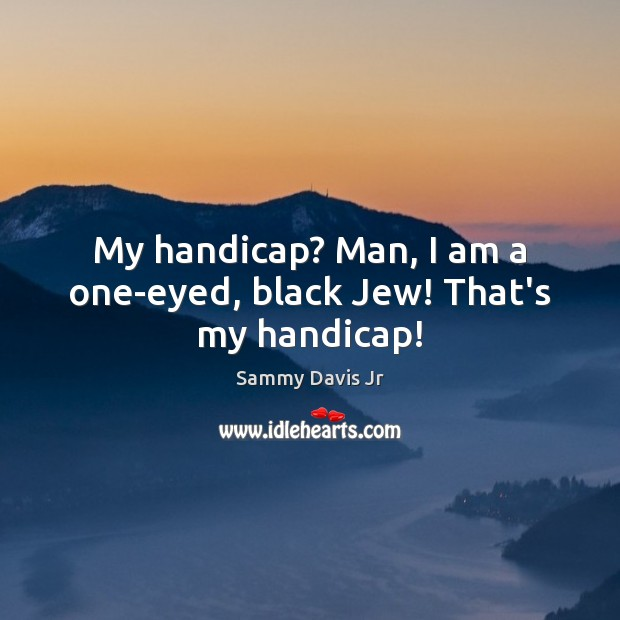 Image, My handicap? Man, I am a one-eyed, black Jew! That's my handicap!